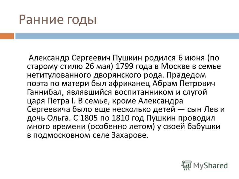 Ранние годы Александр Сергеевич Пушкин родился 6 июня ( по старому стилю 26 мая ) 1799 года в Москве в семье нетитулованного дворянского рода. Прадедом поэта по матери был африканец Абрам Петрович Ганнибал, являвшийся воспитанником и слугой царя Петр
