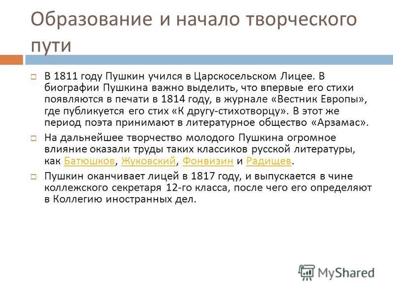 Образование и начало творческого пути В 1811 году Пушкин учился в Царскосельском Лицее. В биографии Пушкина важно выделить, что впервые его стихи появляются в печати в 1814 году, в журнале « Вестник Европы », где публикуется его стих « К другу - стих