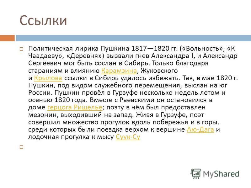 Ссылки Политическая лирика Пушкина 18171820 гг. (« Вольность », « К Чаадаеву », « Деревня ») вызвали гнев Александра I, и Александр Сергеевич мог быть сослан в Сибирь. Только благодаря стараниям и влиянию Карамзина, Жуковского и Крылова ссылки в Сиби