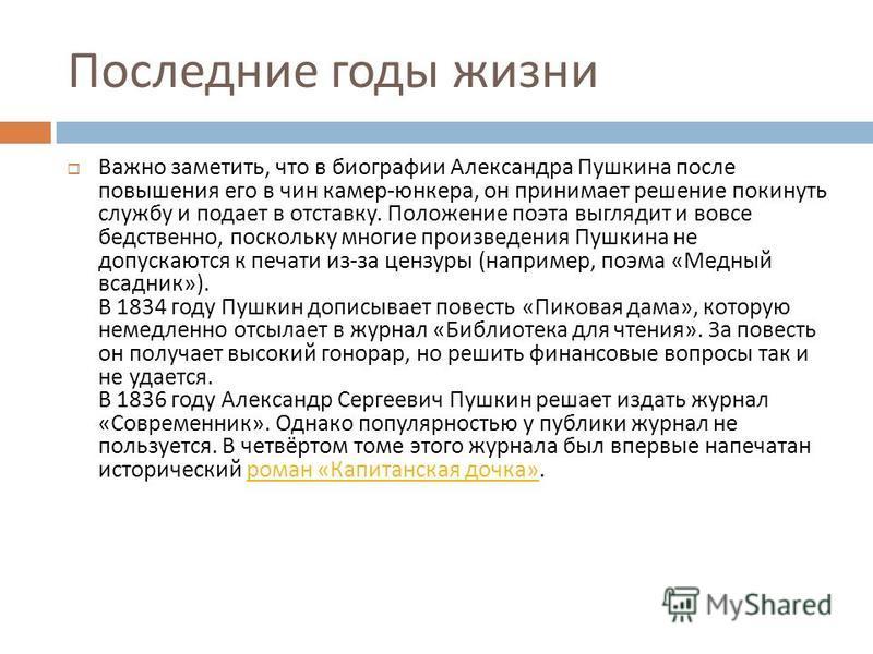 Последние годы жизни Важно заметить, что в биографии Александра Пушкина после повышения его в чин камер - юнкера, он принимает решение покинуть службу и подает в отставку. Положение поэта выглядит и вовсе бедственно, поскольку многие произведения Пуш