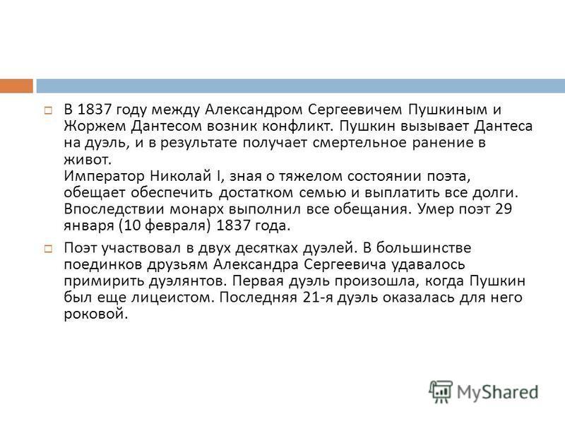 В 1837 году между Александром Сергеевичем Пушкиным и Жоржем Дантесом возник конфликт. Пушкин вызывает Дантеса на дуэль, и в результате получает смертельное ранение в живот. Император Николай I, зная о тяжелом состоянии поэта, обещает обеспечить доста