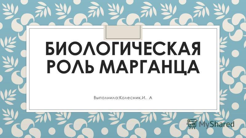 БИОЛОГИЧЕСКАЯ РОЛЬ МАРГАНЦА Выполнила:Колесник.И.А