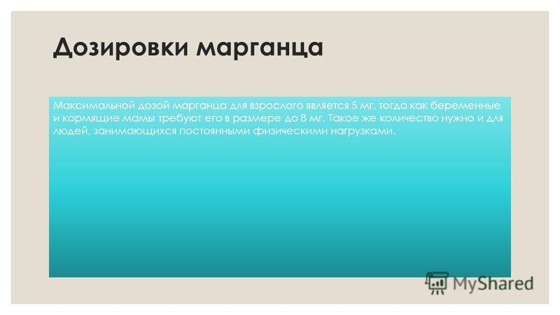 Дозировки марганца Максимальной дозой марганца для взрослого является 5 мг, тогда как беременные и кормящие мамы требуют его в размере до 8 мг. Такое же количество нужно и для людей, занимающихся постоянными физическими нагрузками.