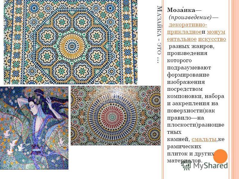 М АЗАЙКА - ЭТО … Мозаика (произведение) декоративно- прикладное и монументальное искусство разных жанров, произведения которого подразумевают формирование изображения посредством компоновки, набора и закрепления на поверхности(как правило на плоскост