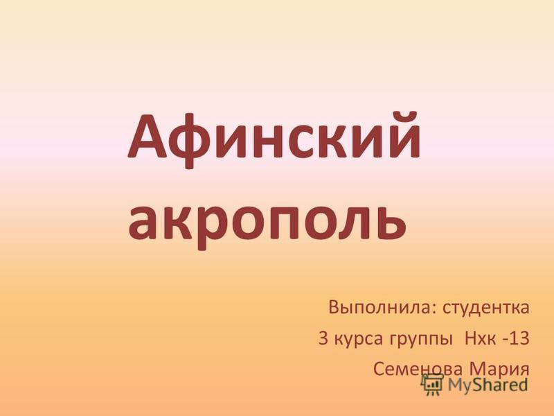Выполнила: студентка 3 курса группы Нхк -13 Семенова Мария Афинский акрополь