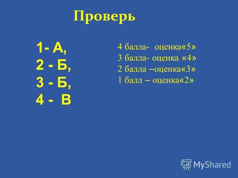 Проверь 1- А, 2 - Б, 3 - Б, 4 - В 4 балла- оценка « 5 » 3 балла- оценка « 4 » 2 балла – оценка « 3 » 1 балл – оценка « 2 »