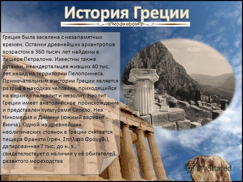 Греция была заселена с незапамятных времен. Останки древнейших архантропов возрастом в 360 тысяч лет найдены в пещере Петралоне. Известны также останки, неандертальцев живших 40 тыс. лет назад на территории Пелопоннеса. Примечательным в истории Греци