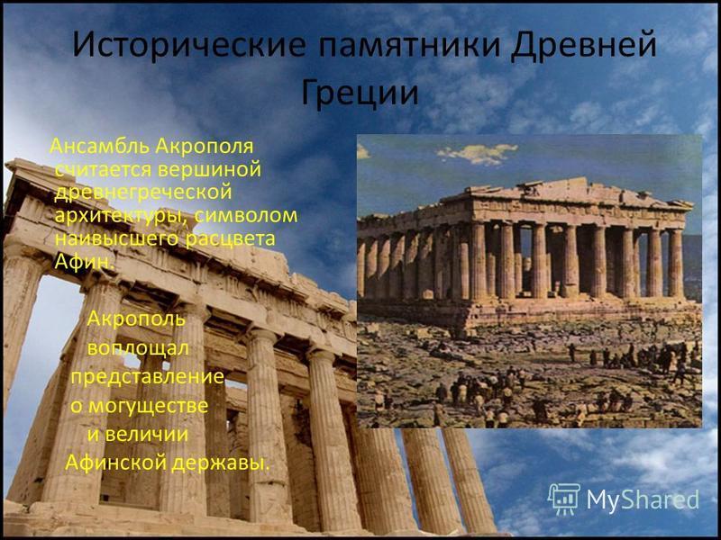 Исторические памятники Древней Греции Ансамбль Акрополя считается вершиной древнегреческой архитектуры, символом наивысшего расцвета Афин. Акрополь воплощал представление о могуществе и величии Афинской державы.