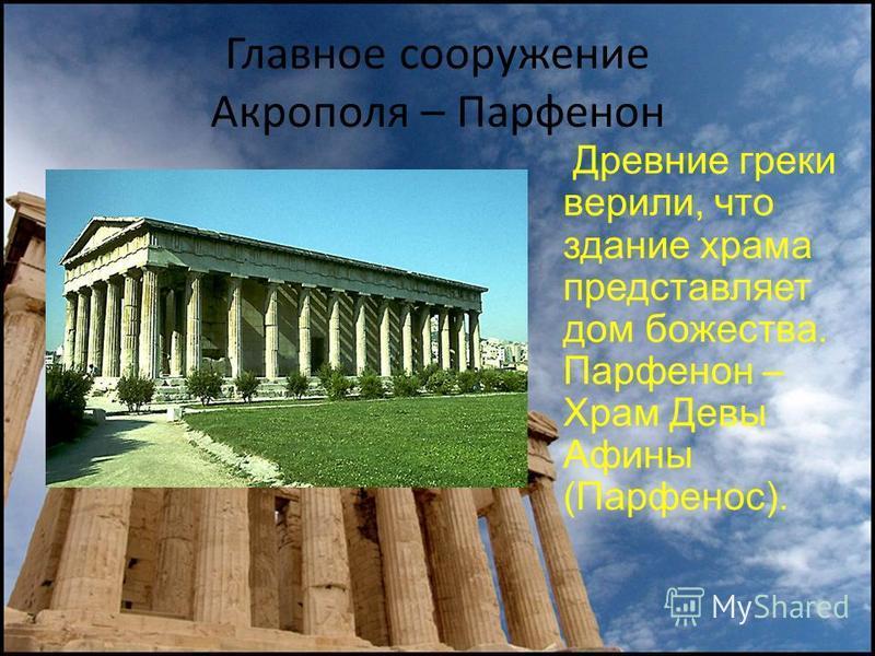 Главное сооружение Акрополя – Парфенон Древние греки верили, что здание храма представляет дом божества. Парфенон – Храм Девы Афины (Парфенос).
