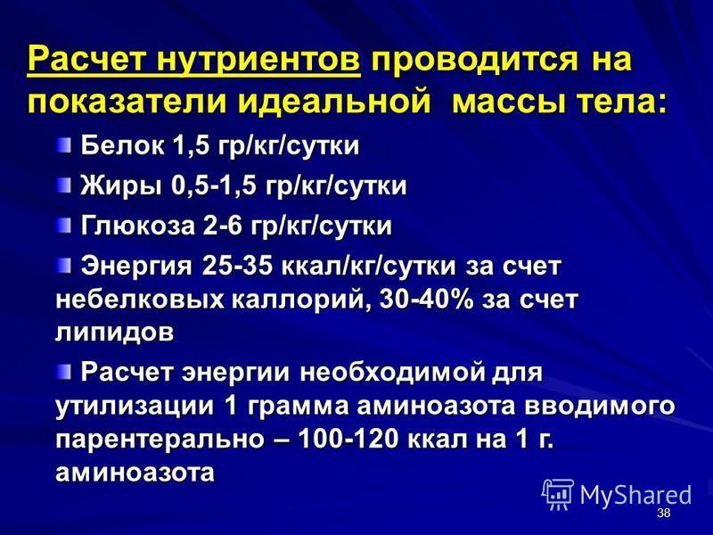 38 Расчет нутриентов проводится на показатели идеальной массы тела: Белок 1,5 гр/кг/сутки Белок 1,5 гр/кг/сутки Жиры 0,5-1,5 гр/кг/сутки Жиры 0,5-1,5 гр/кг/сутки Глюкоза 2-6 гр/кг/сутки Глюкоза 2-6 гр/кг/сутки Энергия 25-35 ккал/кг/сутки за счет небе