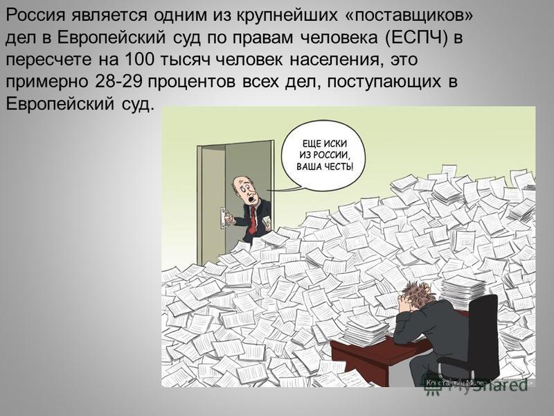Россия является одним из крупнейших «поставщиков» дел в Европейский суд по правам человека (ЕСПЧ) в пересчете на 100 тысяч человек населения, это примерно 28-29 процентов всех дел, поступающих в Европейский суд.