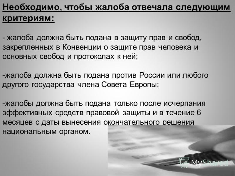 Необходимо, чтобы жалоба отвечала следующим критериям: - жалоба должна быть подана в защиту прав и свобод, закрепленных в Конвенции о защите прав человека и основных свобод и протоколах к ней; -жалоба должна быть подана против России или любого друго