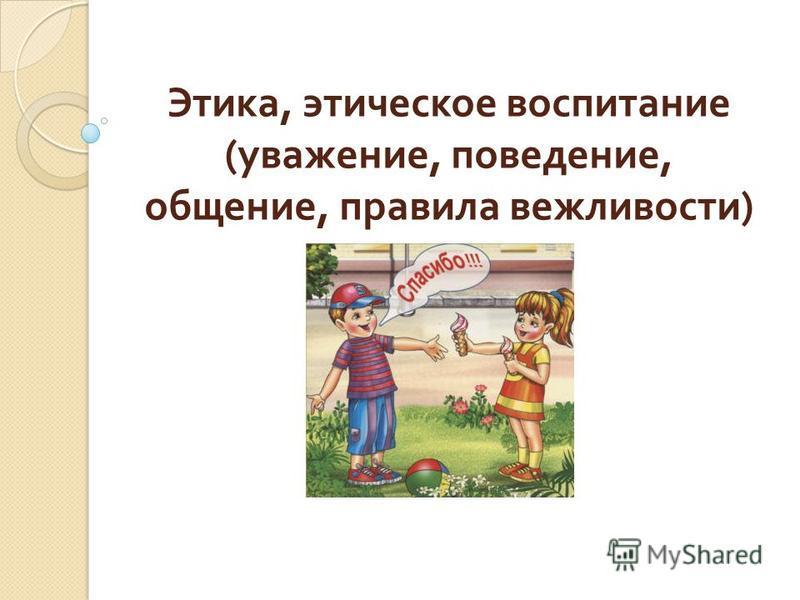 Этика, этическое воспитание ( уважение, поведение, общение, правила вежливости )