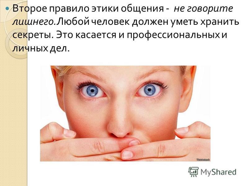 Второе правило этики общения - не говорите лишнего. Любой человек должен уметь хранить секреты. Это касается и профессиональных и личных дел.