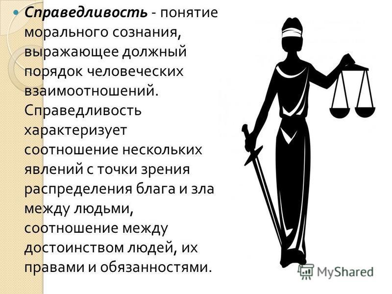 Справедливость - понятие морального сознания, выражающее должный порядок человеческих взаимоотношений. Справедливость характеризует соотношение нескольких явлений с точки зрения распределения блага и зла между людьми, соотношение между достоинством л