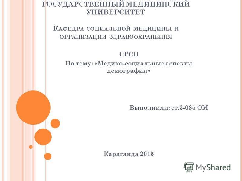 КАРАГАНДИНСКИЙ ГОСУДАРСТВЕННЫЙ МЕДИЦИНСКИЙ УНИВЕРСИТЕТ К АФЕДРА СОЦИАЛЬНОЙ МЕДИЦИНЫ И ОРГАНИЗАЦИИ ЗДРАВООХРАНЕНИЯ СРСП На тему: «Медико-социальные аспекты демографии» Выполнили: ст.3-085 ОМ Караганда 2015