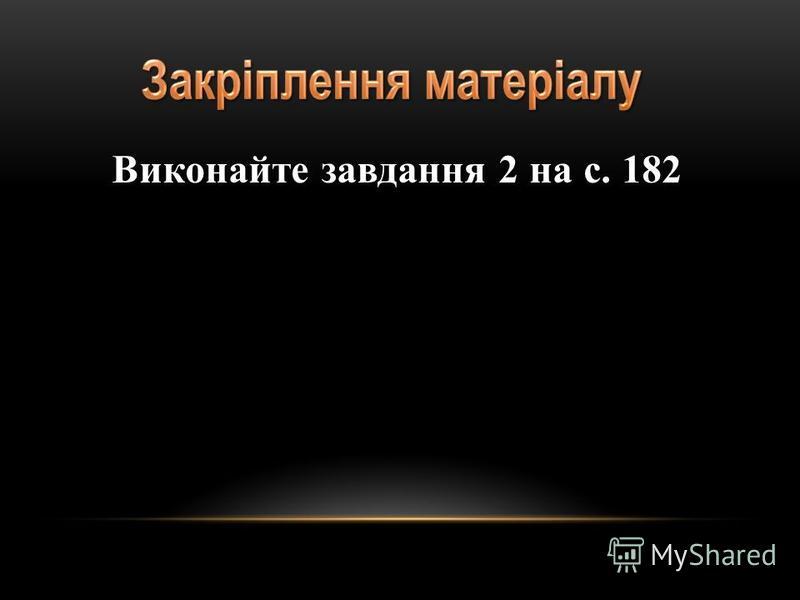 Виконайте завдання 2 на с. 182