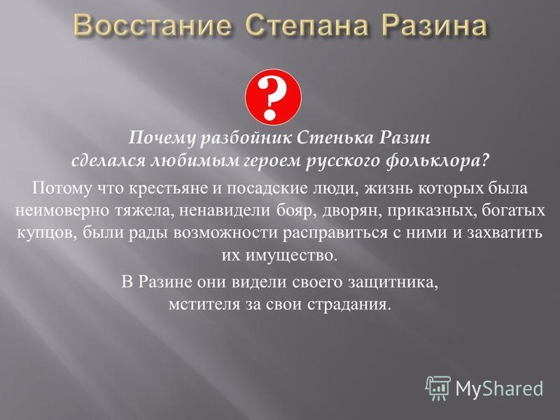 Почему разбойник Стенька Разин сделался любимым героем русского фольклора? Потому что крестьяне и посадские люди, жизнь которых была неимоверно тяжела, ненавидели бояр, дворян, приказных, богатых купцов, были рады возможности расправиться с ними и за