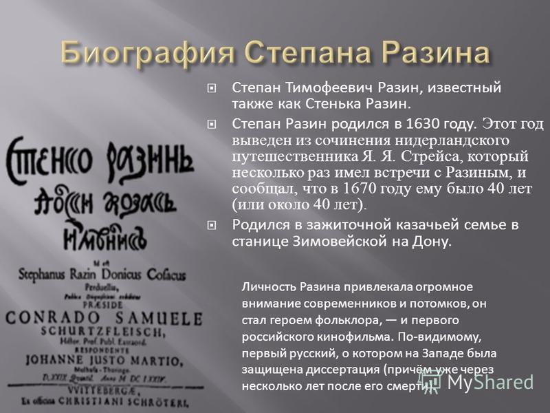 Степан Тимофеевич Разин, известный также как Стенька Разин. Степан Разин родился в 1630 году. Этот год выведен из сочинения нидерландского путешественника Я. Я. Стрейса, который несколько раз имел встречи с Разиным, и сообщал, что в 1670 году ему был