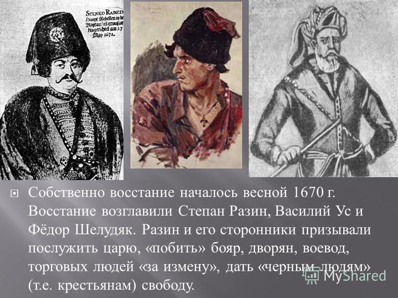 Собственно восстание началось весной 1670 г. Восстание возглавили Степан Разин, Василий Ус и Фёдор Шелудяк. Разин и его сторонники призывали послужить царю, « побить » бояр, дворян, воевод, торговых людей « за измену », дать « черным людям » ( т. е.