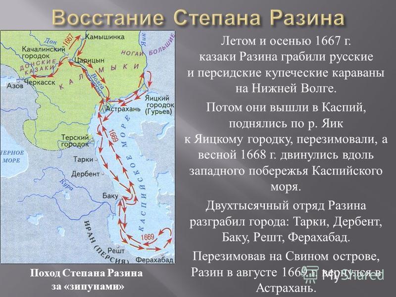 Летом и осенью 1667 г. казаки Разина грабили русские и персидские купеческие караваны на Нижней Волге. Потом они вышли в Каспий, поднялись по р. Яик к Яицкому городку, перезимовали, а весной 1668 г. двинулись вдоль западного побережья Каспийского мор