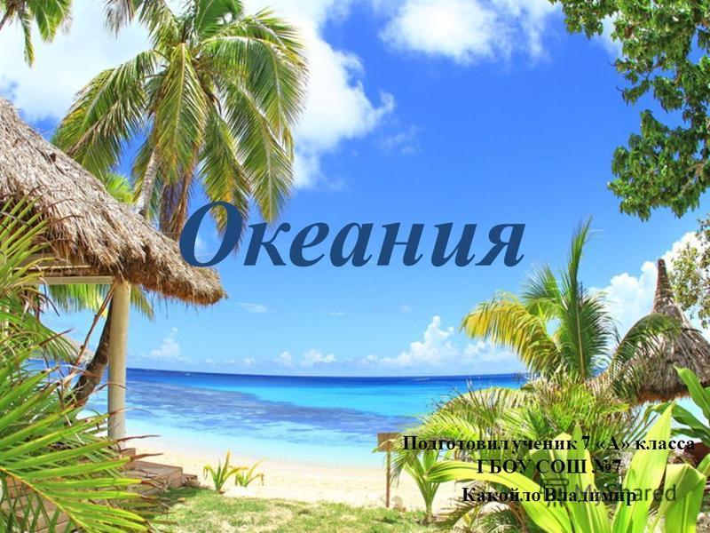 Океания Подготовил ученик 7 «А» класса ГБОУ СОШ 7 Какойло Владимир