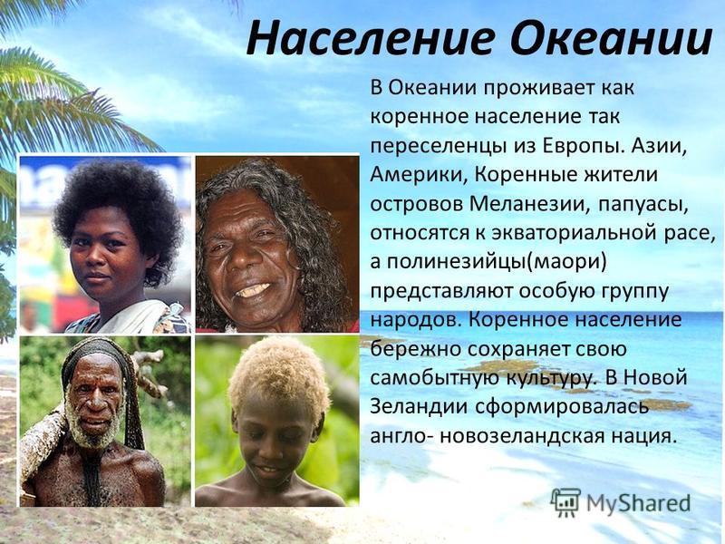 В Океании проживает как коренное население так переселенцы из Европы. Азии, Америки, Коренные жители островов Меланезии, папуасы, относятся к экваториальной расе, а полинезийцы(маори) представляют особую группу народов. Коренное население бережно сох