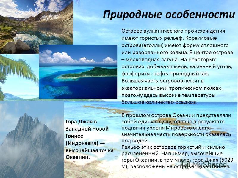Природные особенности Острова вулканического происхождения имеют гористых рельеф. Коралловые острова(атоллы) имеют форму сплошного или разорванного кольца. В центре острова – мелководная лагуна. На некоторых островах добывают медь, каменный уголь, фо