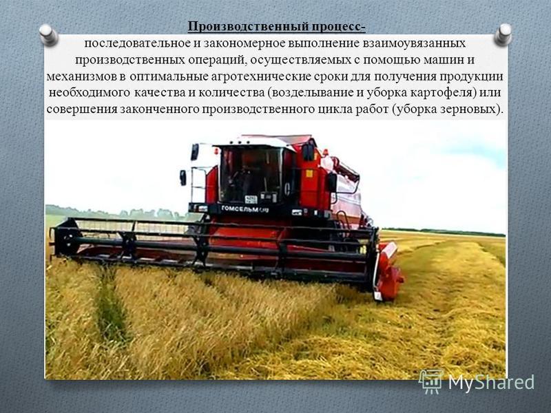 Производственный процесс- последовательное и закономерное выполнение взаимоувязанных производственных операций, осуществляемых с помощью машин и механизмов в оптимальные агротехнические сроки для получения продукции необходимого качества и количества