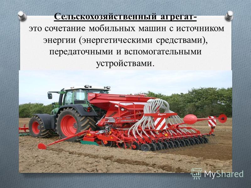 Сельскохозяйственный агрегат- это сочетание мобильных машин с источником энергии (энергетическими средствами), передаточными и вспомогательными устройствами.