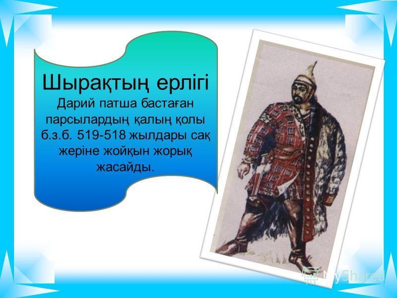 Шырақтың ерлігі Дарий патша бастаған парсылардың қалың қолы б.з.б. 519-518 жылдары сақ жеріне жойқын жорық жасайды.