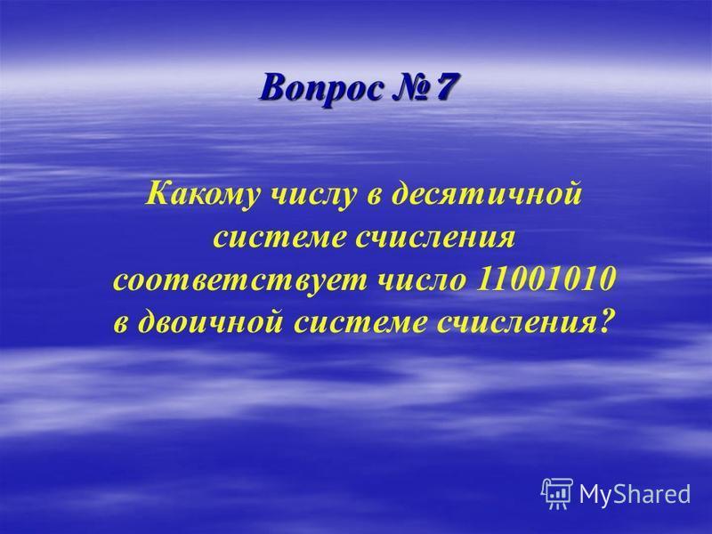 Вопрос 7 Какому числу в десятичной системе счисления соответствует число 11001010 в двоичной системе счисления?