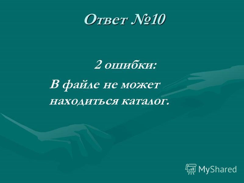 Ответ 10 2 ошибки: В файле не может находиться каталог.