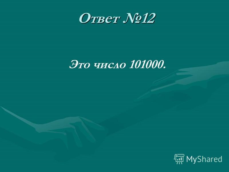 Ответ 12 Это число 101000.