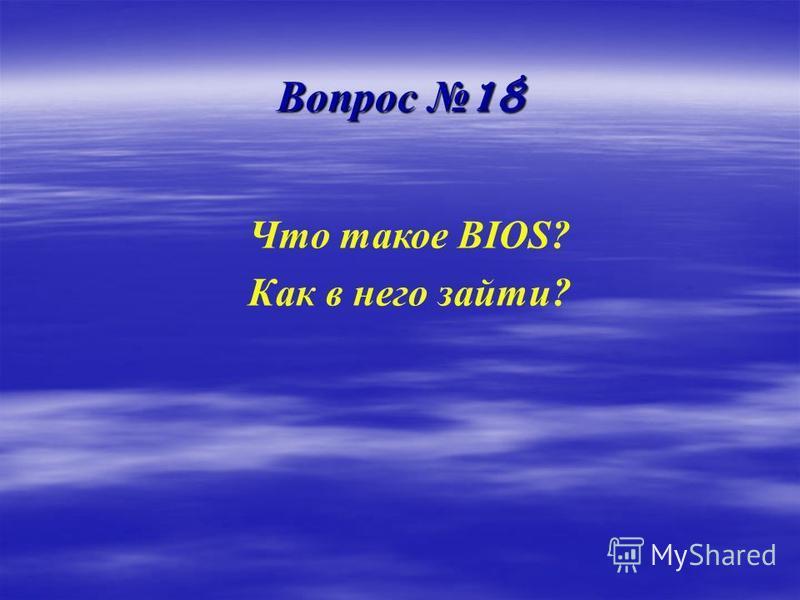 Вопрос 18 Что такое BIOS? Как в него зайти?