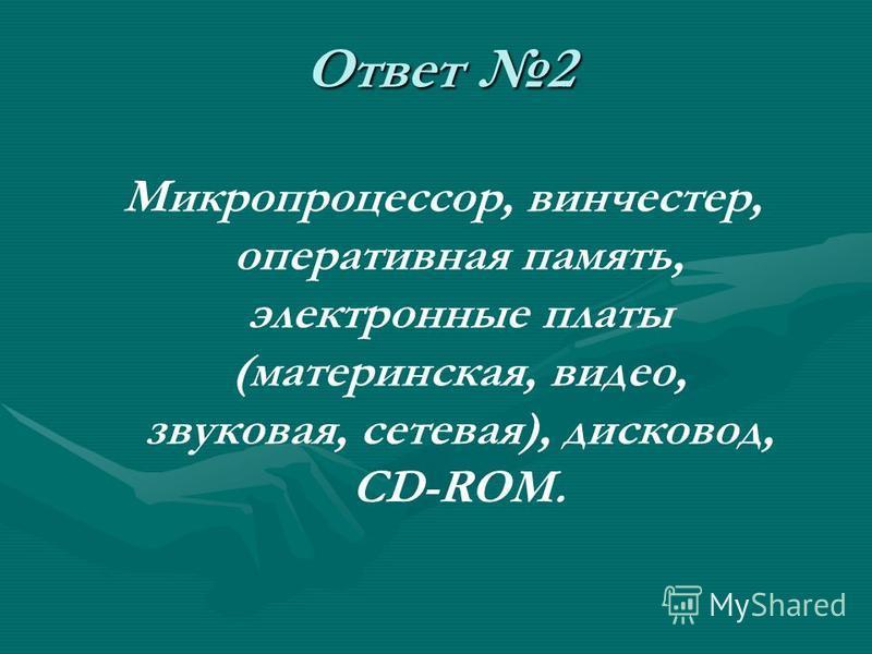 Ответ 2 Микропроцессор, винчестер, оперативная память, электронные платы (материнская, видео, звуковая, сетевая), дисковод, CD-ROM.