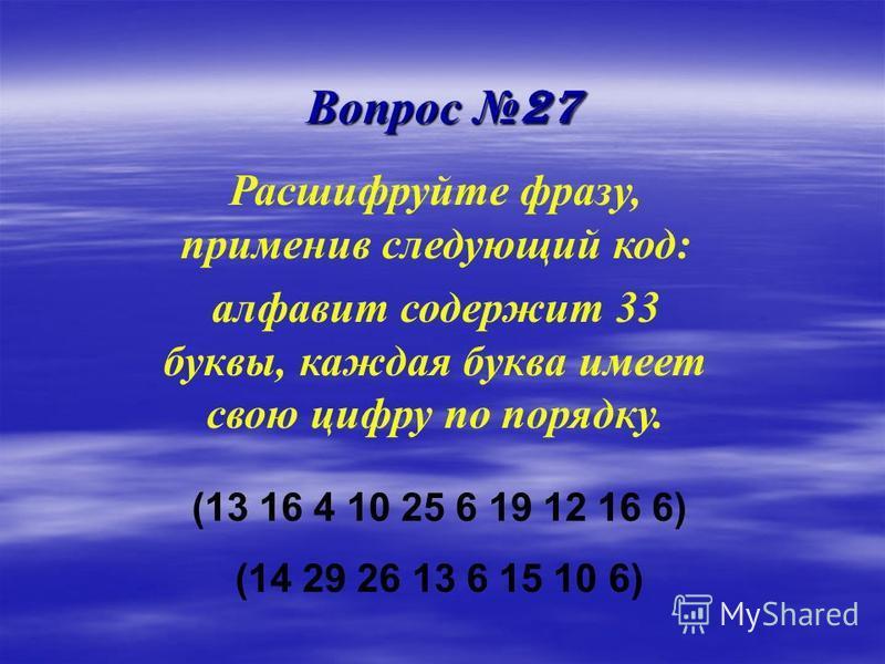 Вопрос 27 Расшифруйте фразу, применив следующий код: алфавит содержит 33 буквы, каждая буква имеет свою цифру по порядку. (13 16 4 10 25 6 19 12 16 6) (14 29 26 13 6 15 10 6)