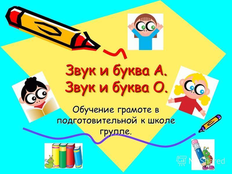 Звук и буква А. Звук и буква О. Обучение грамоте в подготовительной к школе группе.