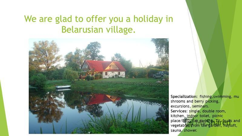 We are glad to offer you a holiday in Belarusian village. Specialization: fishing,swimming, mu shrooms and berry picking, excursions, seminars. Services: single, double room, kitchen, indoor toilet, picnic place/BBQ, car parking, TV fruits and vegeta