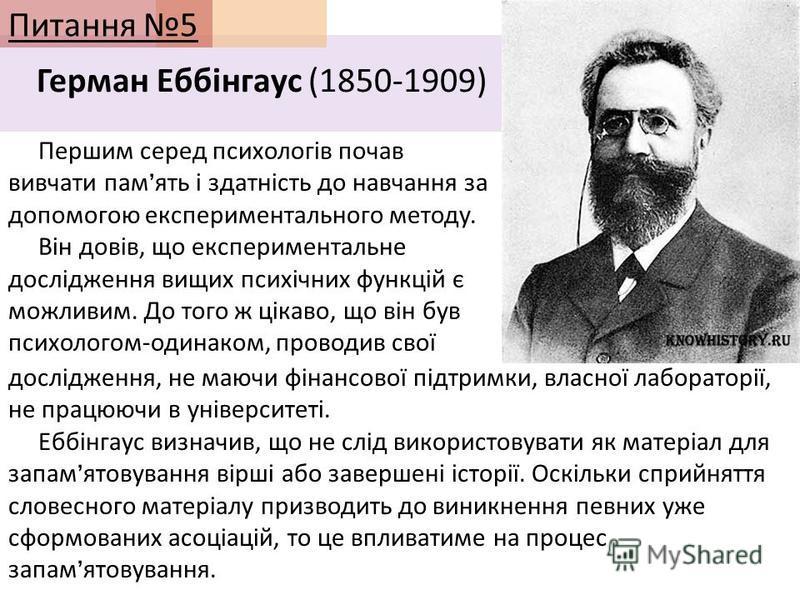 Питання 5 Герман Еббінгаус (1850-1909) Першим серед психологів почав вивчати пам ять і здатність до навчання за допомогою експериментального методу. Він довів, що експериментальне дослідження вищих психічних функцій є можливим. До того ж цікаво, що в