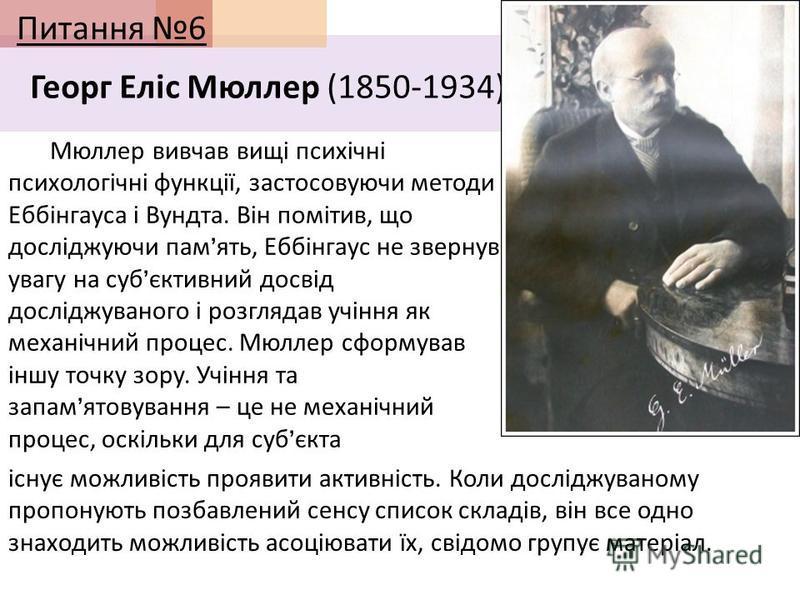 Питання 6 Георг Еліс Мюллер (1850-1934) Мюллер вивчав вищі психічні психологічні функції, застосовуючи методи Еббінгауса і Вундта. Він помітив, що досліджуючи пам ять, Еббінгаус не звернув увагу на суб єктивний досвід досліджуваного і розглядав учінн