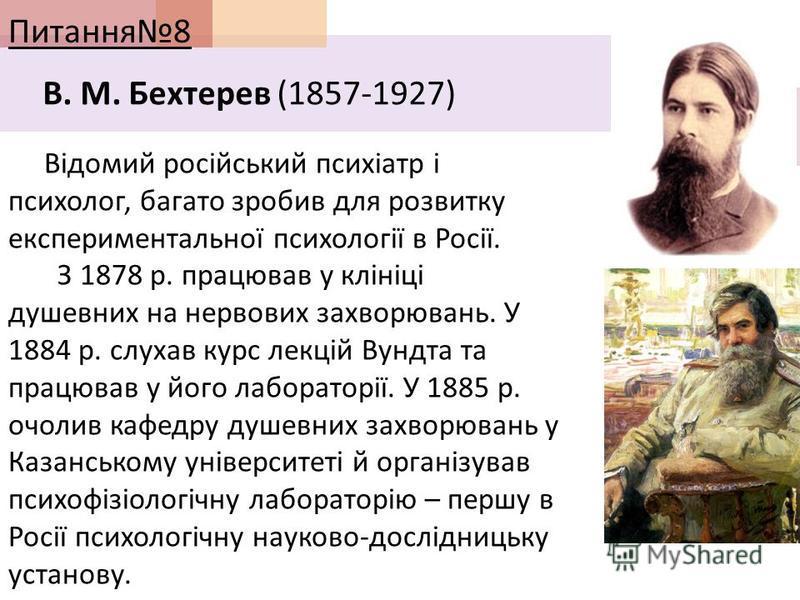 Питання 8 В. М. Бехтерев (1857-1927) Відомий російський психіатр і психолог, багато зробив для розвитку експериментальної психології в Росії. З 1878 р. працював у клініці душевних на нервових захворювань. У 1884 р. слухав курс лекцій Вундта та працюв