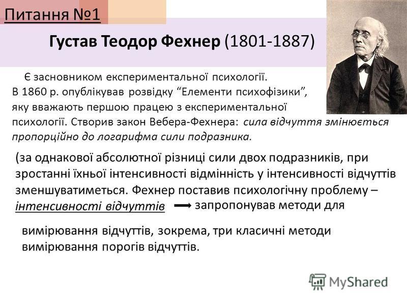 Питання 1 Густав Теодор Фехнер (1801-1887) Є засновником експериментальної психології. В 1860 р. опублікував розвідку Елементи психофізики, яку вважають першою працею з експериментальної психології. Створив закон Вебера-Фехнера: сила відчуття змінюєт