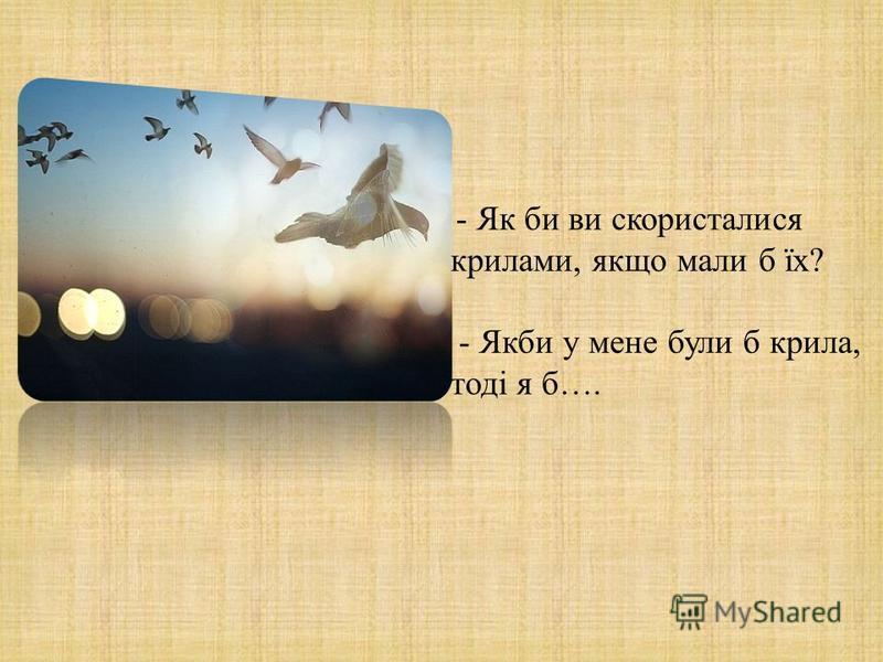 - Як би ви скористалися крилами, якщо мали б їх ? - Якби у мене були б крила, тоді я б ….