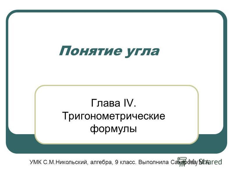 Понятие угла Глава IV. Тригонометрические формулы УМК С.М.Никольский, алгебра, 9 класс. Выполнила Сахарова М.А.