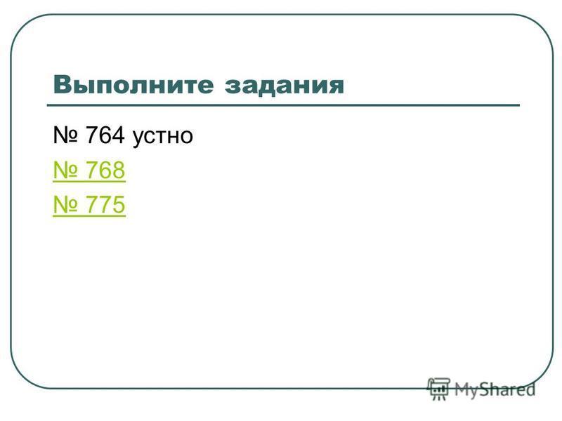 Выполните задания 764 устно 768 775