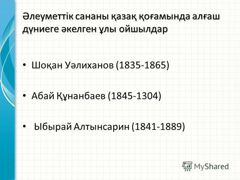 Әлеуметтік сананы қазақ қоғамында алғаш дүниеге әкелген ұлы ойшылдар Шоқан Уәлиханов (1835-1865) Абай Құнанбаев (1845-1304) Ыбырай Алтынсарин (1841-1889)
