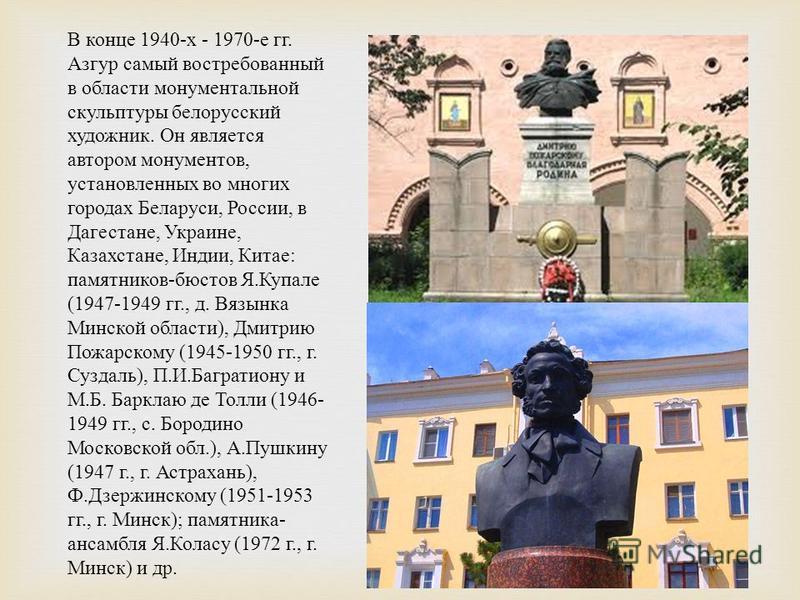 В конце 1940- х - 1970- е гг. Азгур самый востребованный в области монументальной скульптуры белорусский художник. Он является автором монументов, установленных во многих городах Беларуси, России, в Дагестане, Украине, Казахстане, Индии, Китае : памя