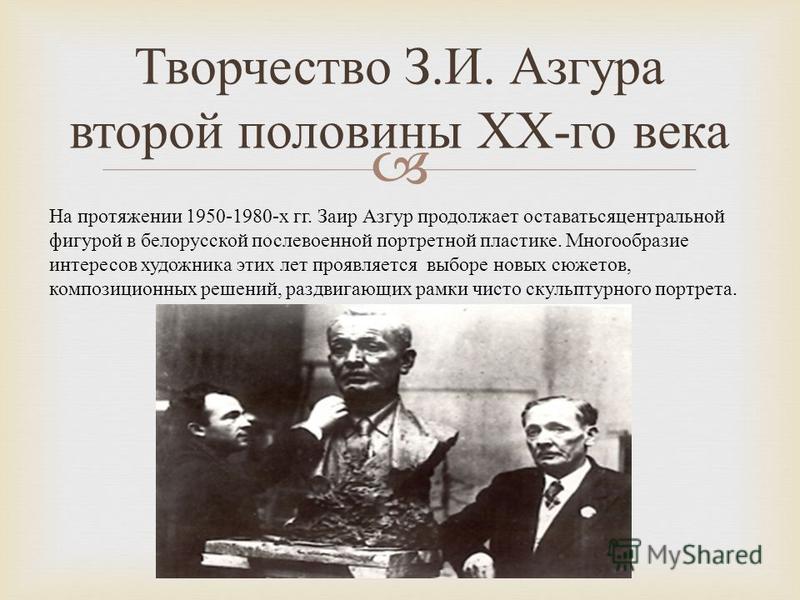 Творчество З. И. Азгура второй половины ХХ - го века На протяжении 1950-1980- х гг. Заир Азгур продолжает оставаться центральной фигурой в белорусской послевоенной портретной пластике. Многообразие интересов художника этих лет проявляется выборе новы