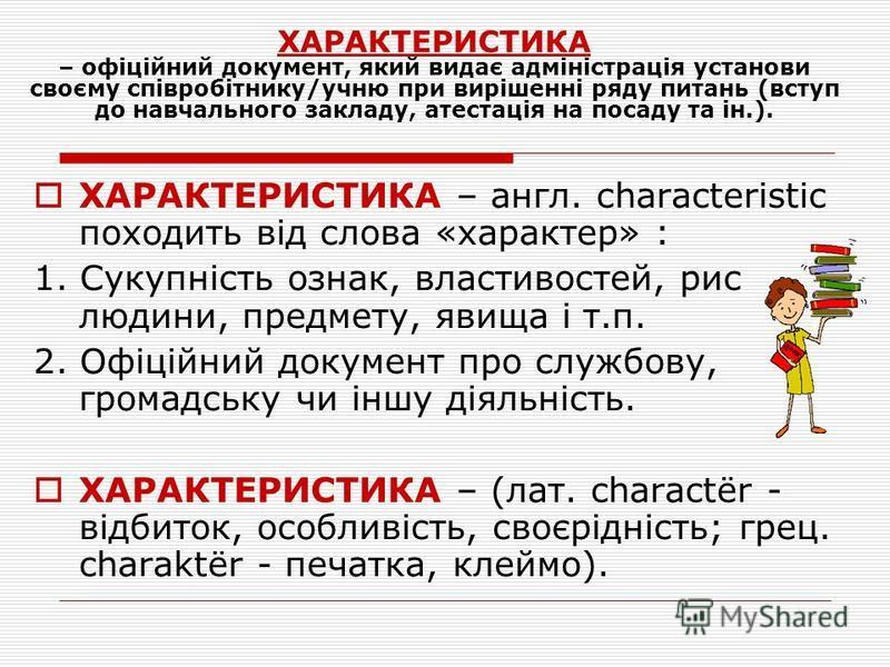 ХАРАКТЕРИСТИКА – англ. сharacteristic походить від слова «характер» : 1. Сукупність ознак, властивостей, рис людини, предмету, явища і т.п. 2. Офіційний документ про службову, громадську чи іншу діяльність. ХАРАКТЕРИСТИКА – (лат. charactër - відбиток